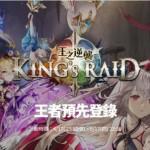 《King's Raid – 王之逆襲》台港澳事前登錄正式啟動,豪華大禮搶先預約