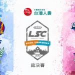 【賽事新聞】迎接最終好戲!台灣人壽LSC第三屆總決賽本周末火熱登場